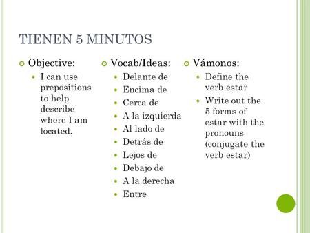 TIENEN 5 MINUTOS Objective: I can use prepositions to help describe where I am located. Vocab/Ideas: Delante de Encima de Cerca de A la izquierda Al lado.