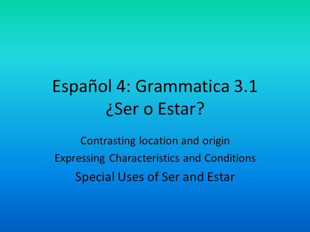 Español 4: Grammatica 3.1 ¿Ser o Estar? Contrasting location and origin Expressing Characteristics and Conditions Special Uses of Ser and Estar.
