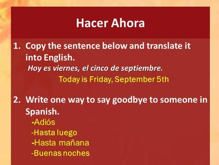 Hacer Ahora 1.Copy the sentence below and translate it into English. 2.Write one way to say goodbye to someone in Spanish. Hoy es viernes, el cinco de.
