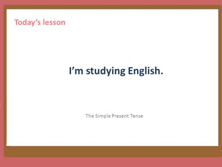 I'm studying English. The Simple Present Tense Today's lesson.