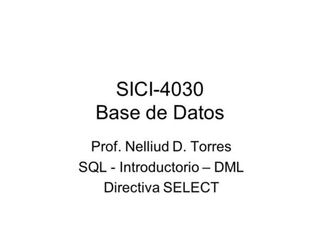 SICI-4030 Base de Datos Prof. Nelliud D. Torres SQL - Introductorio – DML Directiva SELECT.
