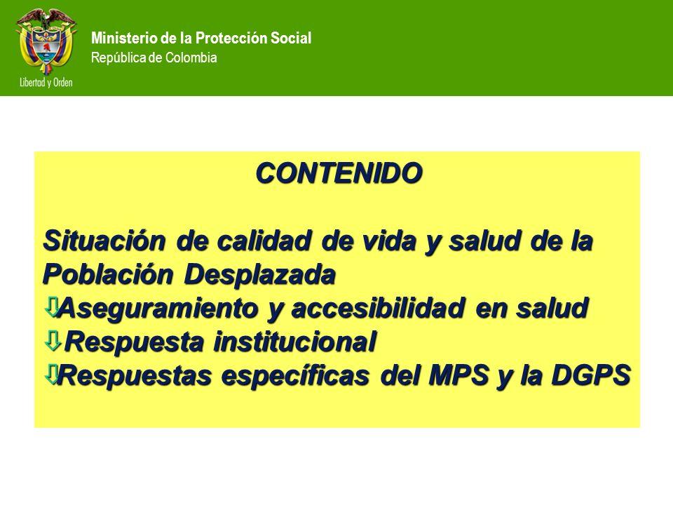 Ministerio de la Protección Social República de Colombia Fuentes con diferentes metodologías no comparables Población Desplazada en Colombia Población Desplazada en Colombia 2.500.962 2.853.445 4.075.580 0 500.000 1.000.000 1.500.000 2.000.000 2.500.000 3.000.000 3.500.000 4.000.000 4.500.000 Acción Social (1999-Abril 30 de 2008) Codhes (1999-Julio 2007) Conferencia episcopal, Codhes (1985-Junio de 2007)