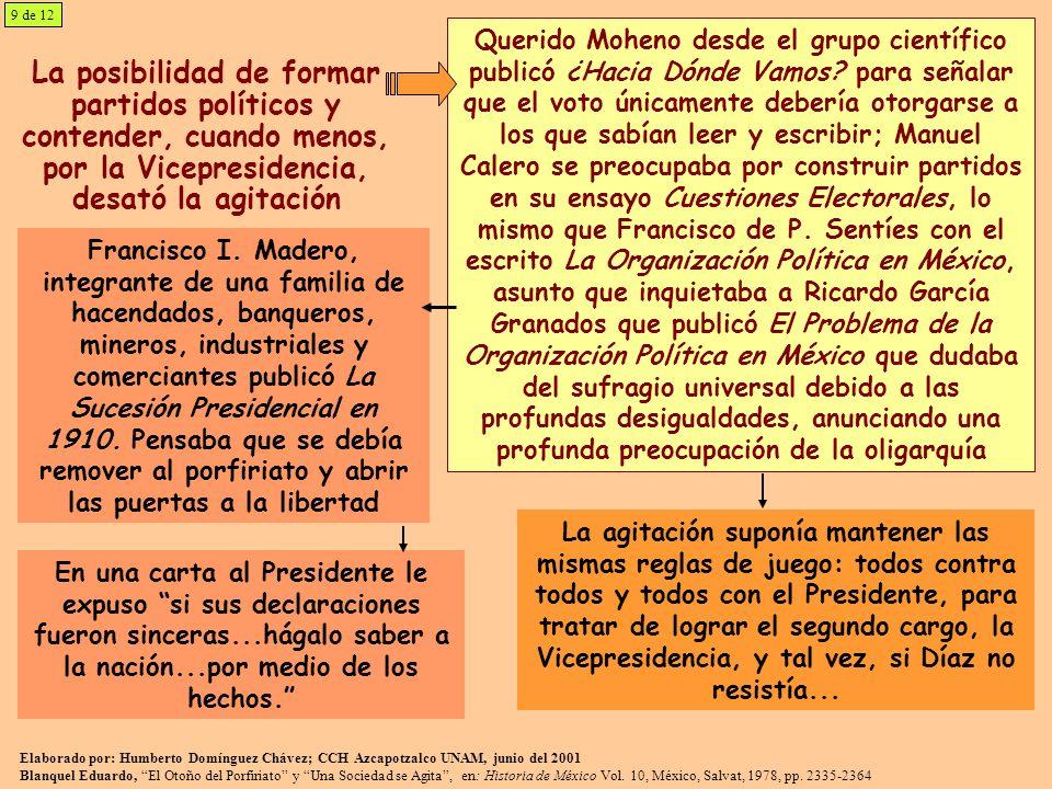 10 de 12 En enero de 1909 un grupo heterogéneo formó el Partido Democrático, que al emitir un programa los dividió Se consideró necesaria una agricultura liberal, una legislación que protegiera a los obreros, consideraban que el sufragio se restringiera a los que supieran leer y fueran propietarios, sin señalar nada sobre la sucesión presidencial Entre los desertores algunos se manifestaron por la candidatura de Reyes a la Vicepresidencia y para marzo se integró un Partido Reeleccionista, que el 2 de abril apoyaba la fórmula Díaz-Corral para tranquilidad de las conciencias Madero, Emilio Vázquez Gómez, Toribio Esquivel Obregón, José Vasconcelos, Roque Estrada, Luis Cabrera, entre otros, formaron el Centro Antirreeleccionista en mayo de 1909, con el lema Sufragio Efectivo, No Relección Madero inauguró las giras políticas saliendo en junio en campaña del Centro hacia Veracruz, Yucatán, Tamaulipas, Nuevo León y Coahuila, al mismo tiempo que apareció el periódico El Antirreeleccionista; en diciembre visitó Querétaro, Jalisco, Colima, Sinaloa, Sonora y Chihuahua; en una tercera Durango, Zacatecas, San Luis Potosí, Aguascalientes y Guanajuato Elaborado por: Humberto Domínguez Chávez; CCH Azcapotzalco UNAM, junio del 2001 Blanquel Eduardo, El Otoño del Porfiriato y Una Sociedad se Agita, en: Historia de México Vol.