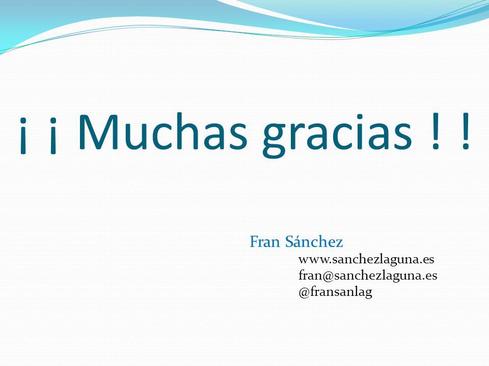 ¡ ¡ Muchas gracias ! ! Fran Sánchez fran@sanchezlaguna.es @fransanlag