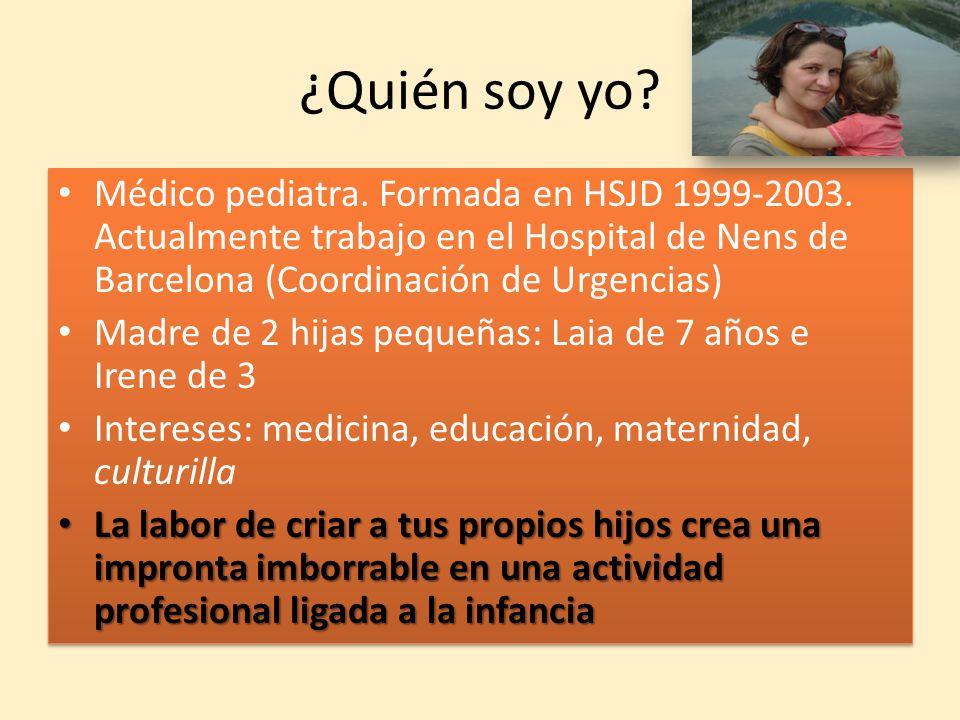 ¿Quién soy yo Médico pediatra. Formada en HSJD 1999-2003. Actualmente trabajo en el Hospital de Nens de Barcelona (Coordinación de Urgencias)