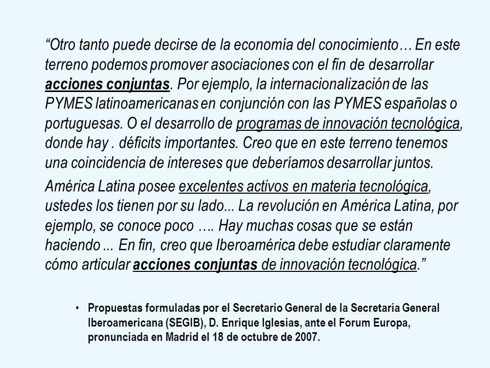 Otro tanto puede decirse de la economía del conocimiento… En este terreno podemos promover asociaciones con el fin de desarrollar acciones conjuntas. Por ejemplo, la internacionalización de las PYMES latinoamericanas en conjunción con las PYMES españolas o portuguesas. O el desarrollo de programas de innovación tecnológica, donde hay . déficits importantes. Creo que en este terreno tenemos una coincidencia de intereses que deberíamos desarrollar juntos.