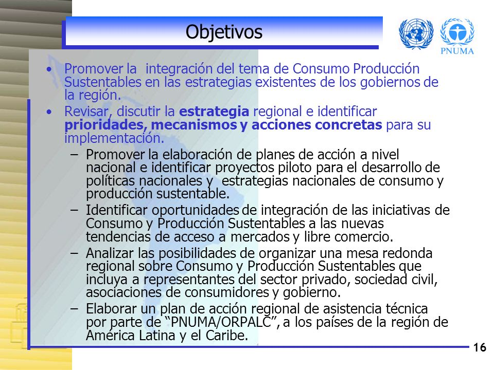 Objetivos Promover la integración del tema de Consumo Producción Sustentables en las estrategias existentes de los gobiernos de la región.