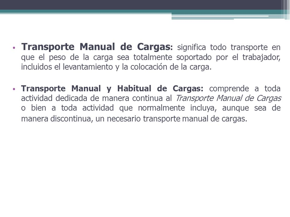 Transporte Manual de Cargas: significa todo transporte en que el peso de la carga sea totalmente soportado por el trabajador, incluidos el levantamiento y la colocación de la carga.