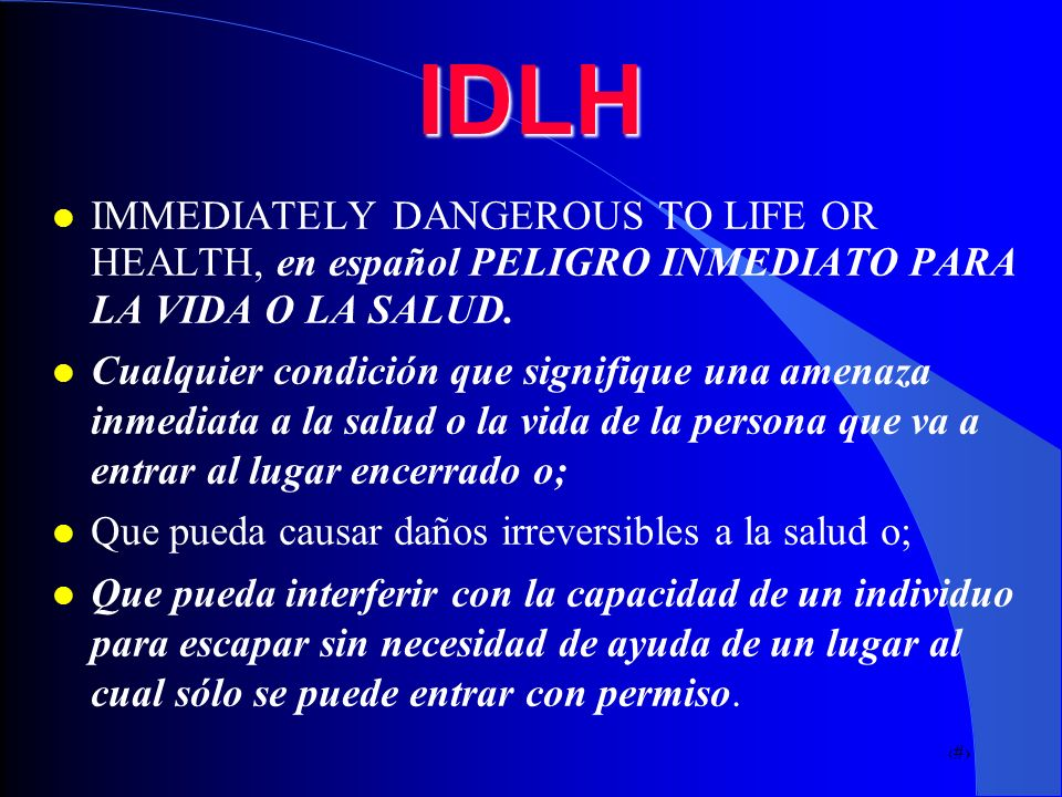 IDLH IMMEDIATELY DANGEROUS TO LIFE OR HEALTH, en español PELIGRO INMEDIATO PARA LA VIDA O LA SALUD.