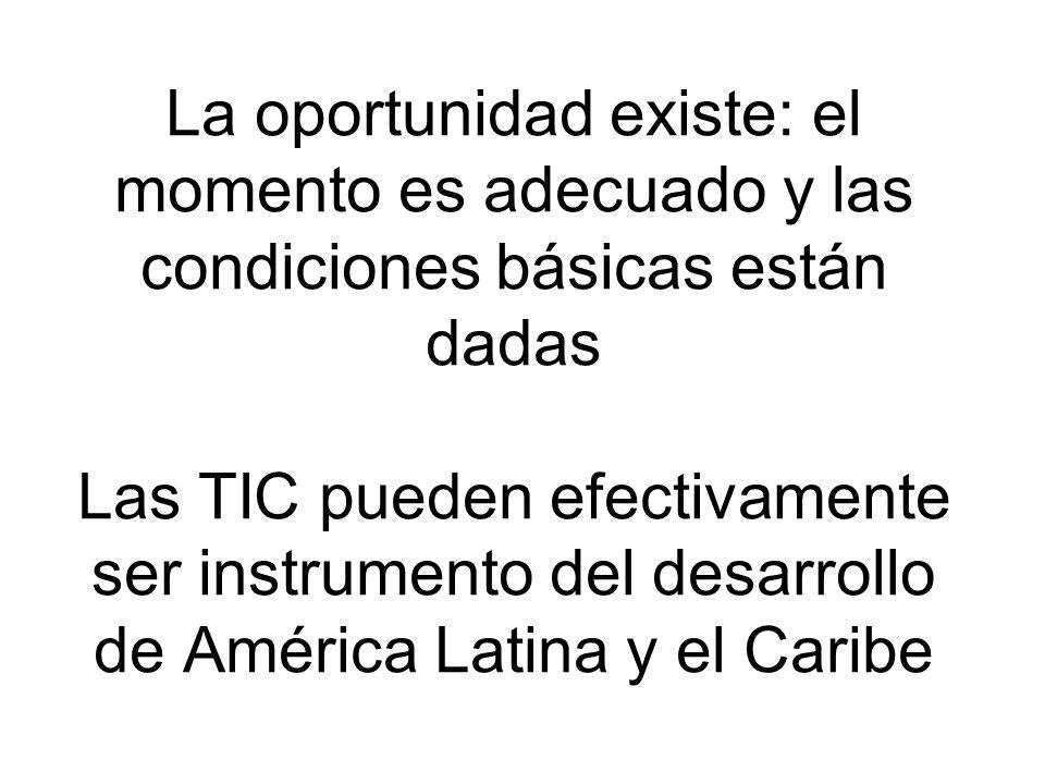 La oportunidad existe: el momento es adecuado y las condiciones básicas están dadas Las TIC pueden efectivamente ser instrumento del desarrollo de América Latina y el Caribe