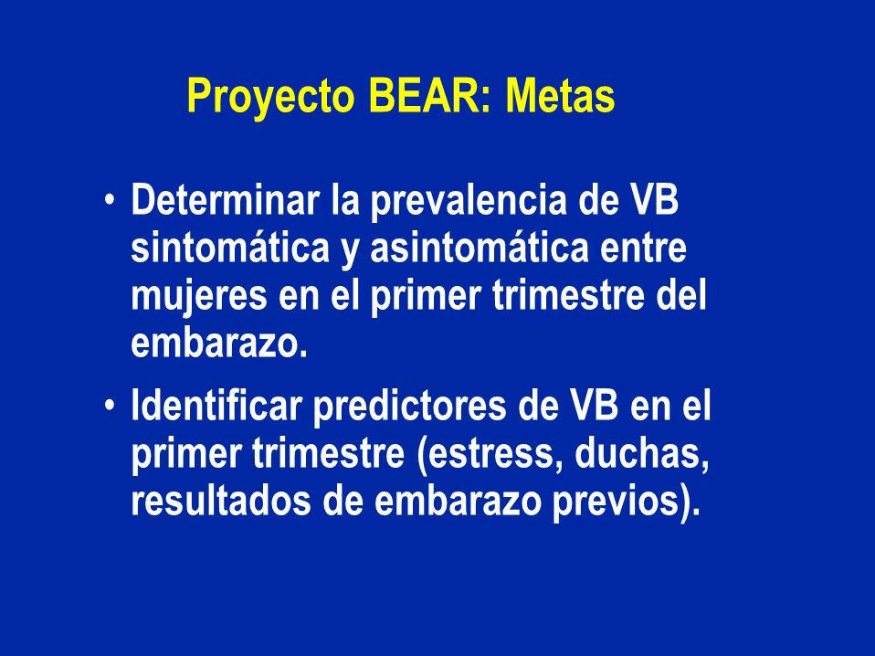 Proyecto BEAR: Metas Determinar la prevalencia de VB sintomática y asintomática entre mujeres en el primer trimestre del embarazo.