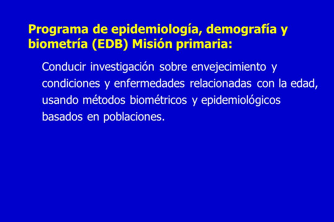 Programa de epidemiología, demografía y biometría (EDB) Misión primaria:
