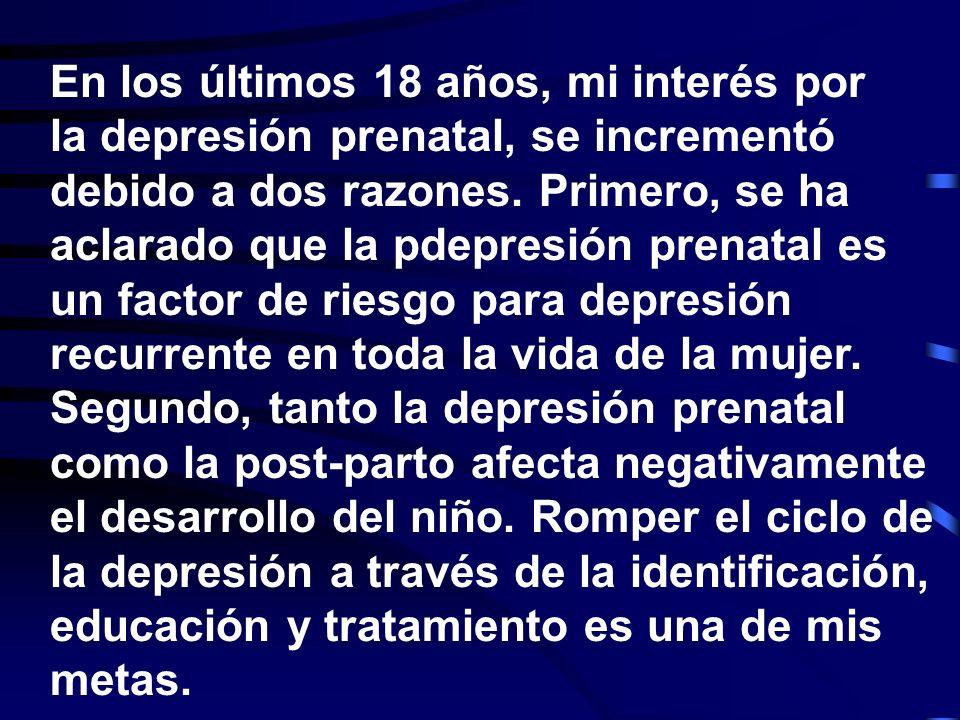 En los últimos 18 años, mi interés por la depresión prenatal, se incrementó debido a dos razones. Primero, se ha aclarado que la pdepresión prenatal es un factor de riesgo para depresión recurrente en toda la vida de la mujer. Segundo, tanto la depresión prenatal como la post-parto afecta negativamente el desarrollo del niño. Romper el ciclo de la depresión a través de la identificación, educación y tratamiento es una de mis metas.