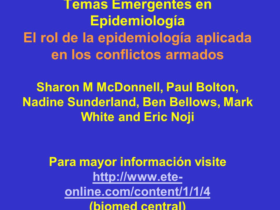 Temas Emergentes en Epidemiología El rol de la epidemiología aplicada en los conflictos armados Sharon M McDonnell, Paul Bolton, Nadine Sunderland, Ben Bellows, Mark White and Eric Noji Para mayor información visite http://www.ete-online.com/content/1/1/4 (biomed central)