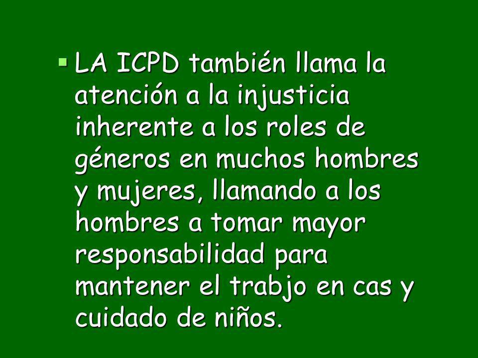 LA ICPD también llama la atención a la injusticia inherente a los roles de géneros en muchos hombres y mujeres, llamando a los hombres a tomar mayor responsabilidad para mantener el trabjo en cas y cuidado de niños.