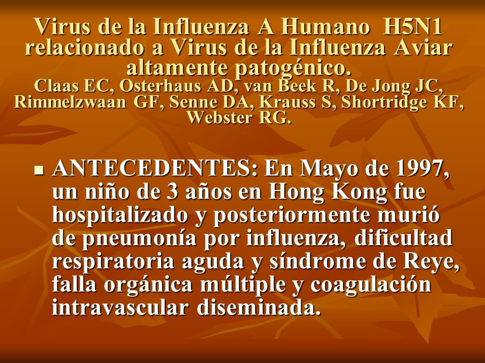Virus de la Influenza A Humano H5N1 relacionado a Virus de la Influenza Aviar altamente patogénico. Claas EC, Osterhaus AD, van Beek R, De Jong JC, Rimmelzwaan GF, Senne DA, Krauss S, Shortridge KF, Webster RG.