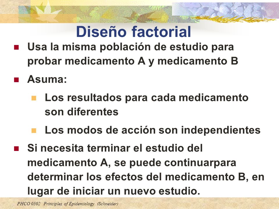 Diseño factorialUsa la misma población de estudio para probar medicamento A y medicamento B. Asuma: