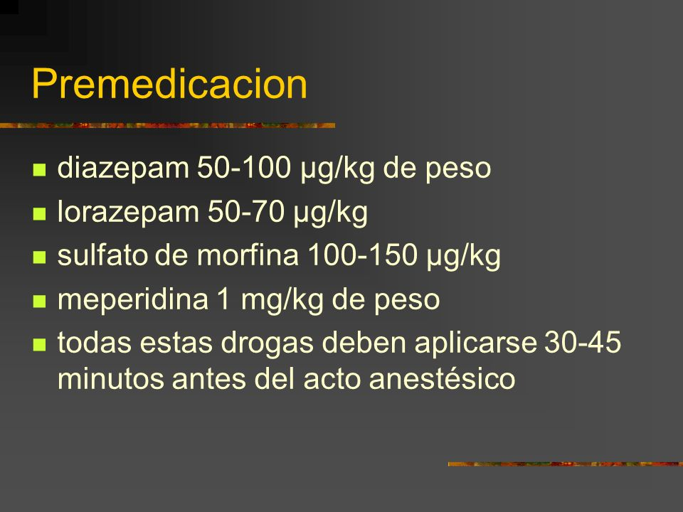 Premedicacion diazepam 50-100 µg/kg de peso lorazepam 50-70 µg/kg