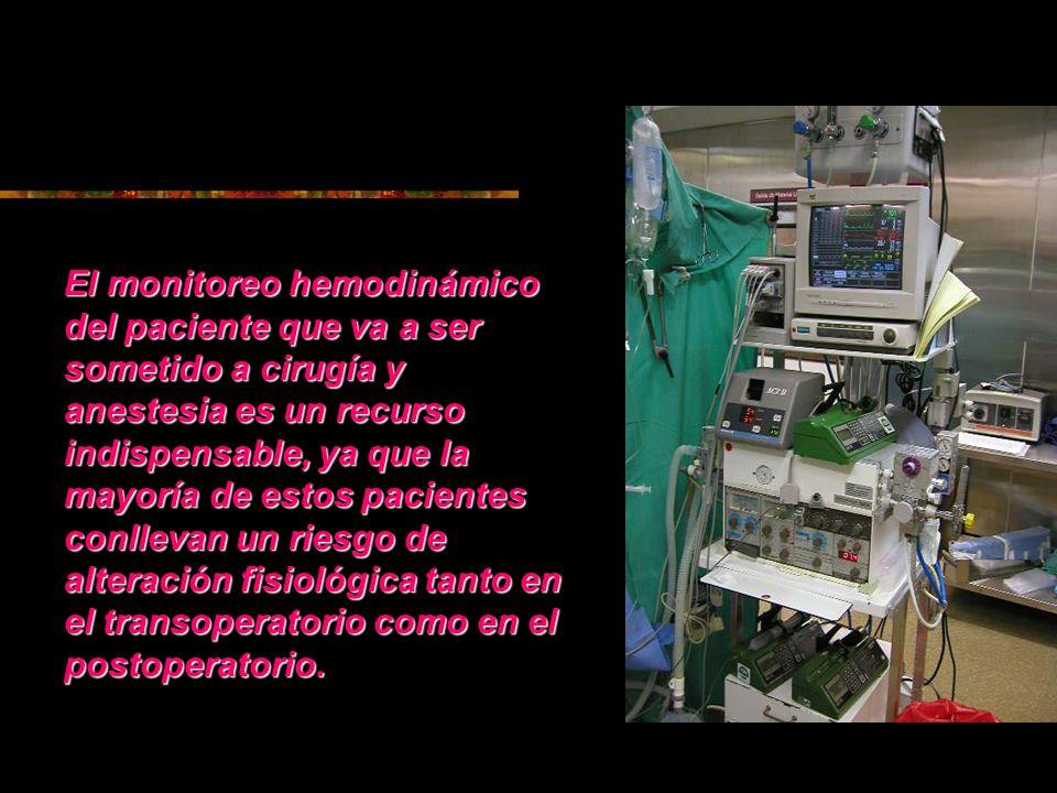 El monitoreo hemodinámico del paciente que va a ser sometido a cirugía y anestesia es un recurso indispensable, ya que la mayoría de estos pacientes conllevan un riesgo de alteración fisiológica tanto en el transoperatorio como en el postoperatorio.