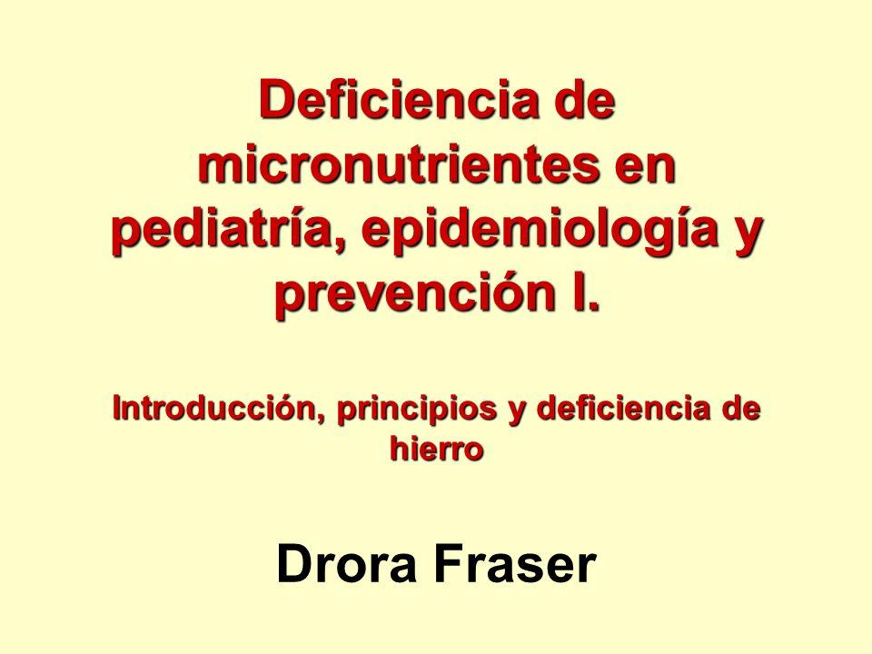 Deficiencia de micronutrientes en pediatría, epidemiología y prevención I. Introducción, principios y deficiencia de hierro Drora Fraser