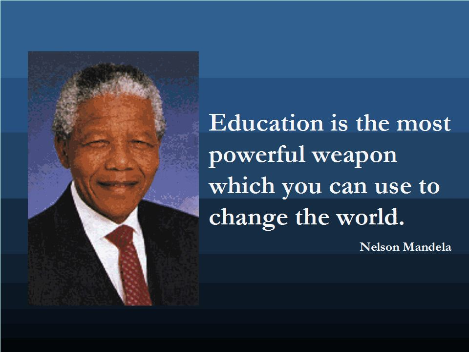 Education is the most powerful weapon which you can use to change the world.
