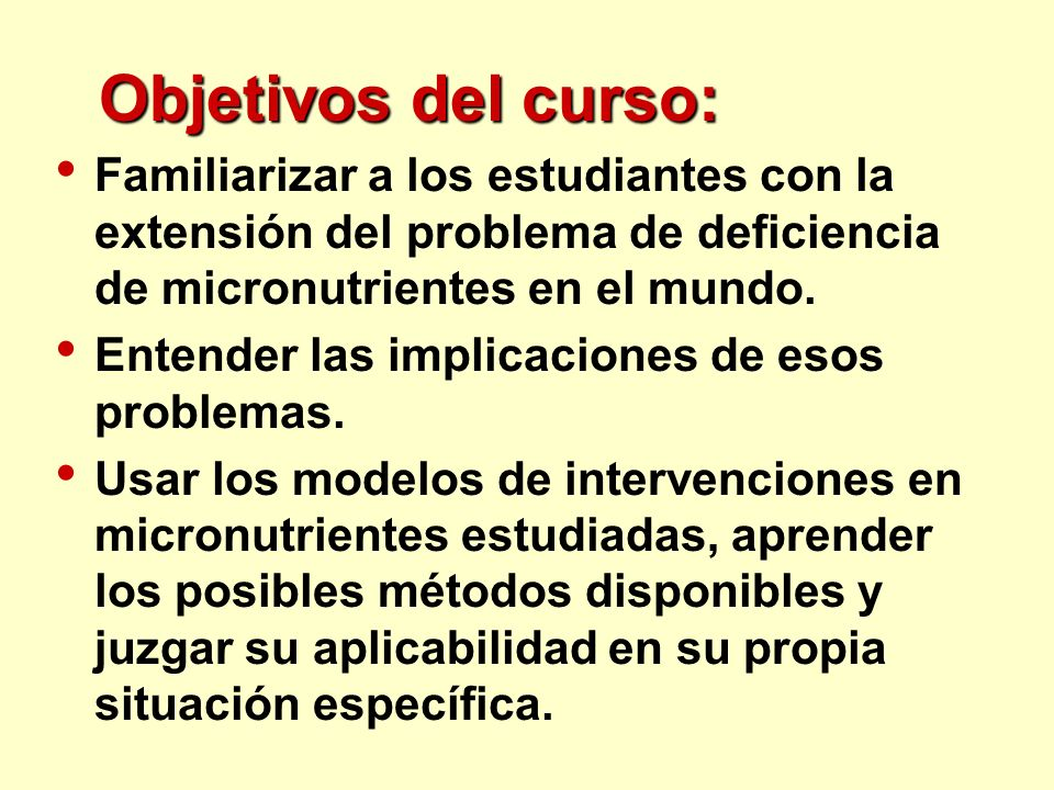 Objetivos del curso:Familiarizar a los estudiantes con la extensión del problema de deficiencia de micronutrientes en el mundo.
