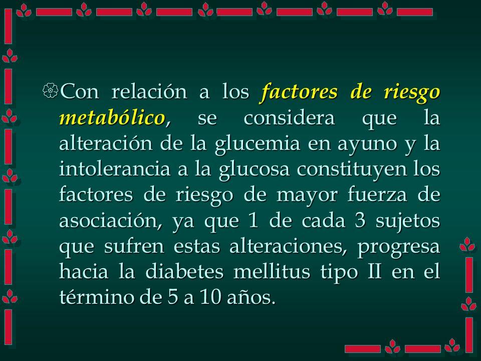 Con relación a los factores de riesgo metabólico, se considera que la alteración de la glucemia en ayuno y la intolerancia a la glucosa constituyen los factores de riesgo de mayor fuerza de asociación, ya que 1 de cada 3 sujetos que sufren estas alteraciones, progresa hacia la diabetes mellitus tipo II en el término de 5 a 10 años.
