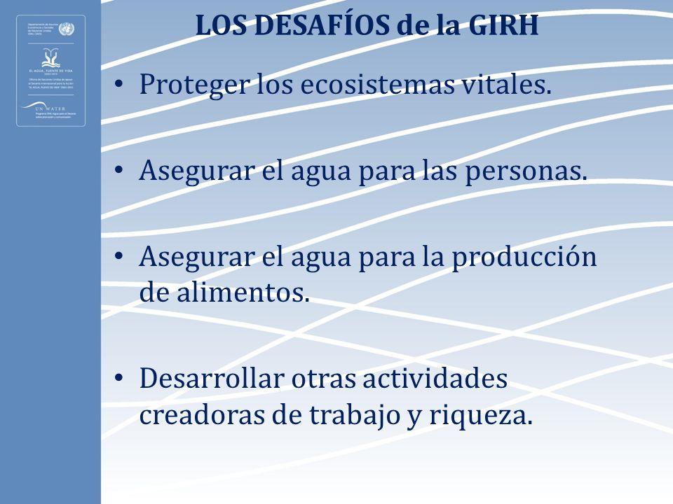 LOS DESAFÍOS de la GIRH Proteger los ecosistemas vitales. Asegurar el agua para las personas. Asegurar el agua para la producción de alimentos.