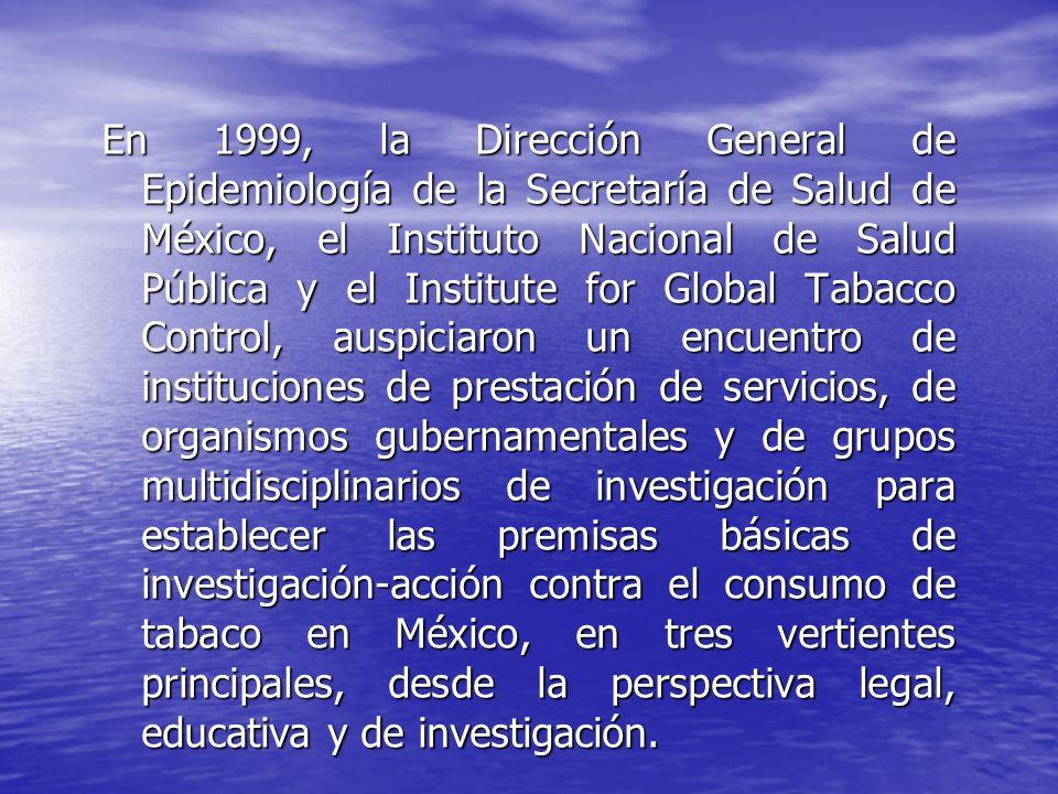 En 1999, la Dirección General de Epidemiología de la Secretaría de Salud de México, el Instituto Nacional de Salud Pública y el Institute for Global Tabacco Control, auspiciaron un encuentro de instituciones de prestación de servicios, de organismos gubernamentales y de grupos multidisciplinarios de investigación para establecer las premisas básicas de investigación-acción contra el consumo de tabaco en México, en tres vertientes principales, desde la perspectiva legal, educativa y de investigación.