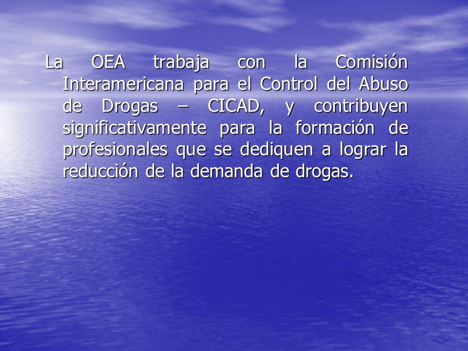 La OEA trabaja con la Comisión Interamericana para el Control del Abuso de Drogas – CICAD, y contribuyen significativamente para la formación de profesionales que se dediquen a lograr la reducción de la demanda de drogas.
