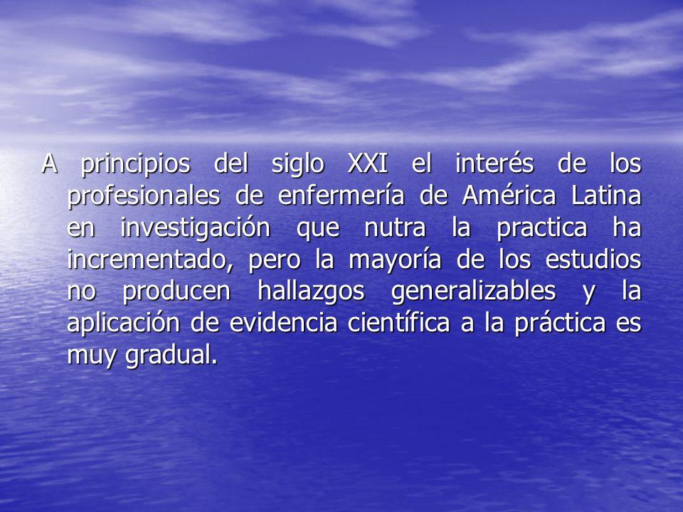 A principios del siglo XXI el interés de los profesionales de enfermería de América Latina en investigación que nutra la practica ha incrementado, pero la mayoría de los estudios no producen hallazgos generalizables y la aplicación de evidencia científica a la práctica es muy gradual.