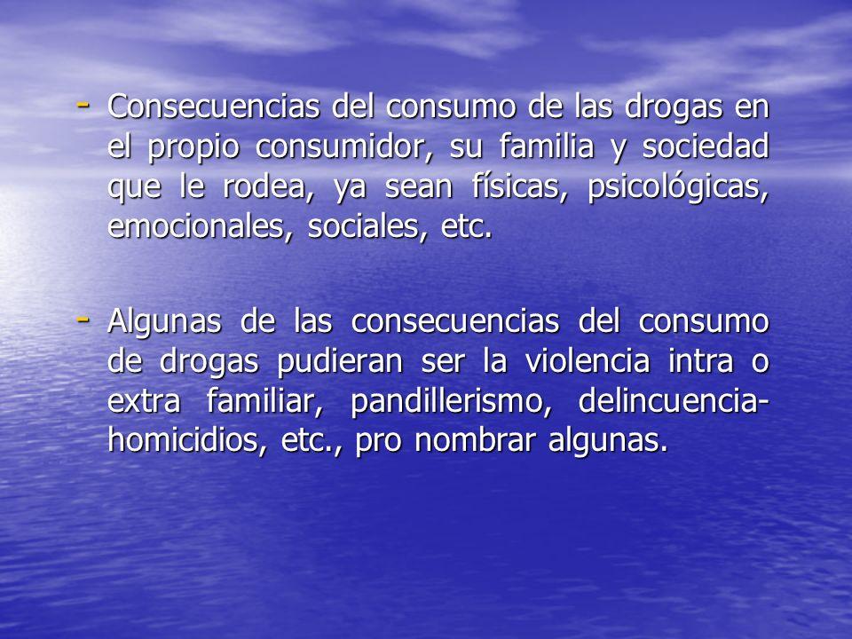 Consecuencias del consumo de las drogas en el propio consumidor, su familia y sociedad que le rodea, ya sean físicas, psicológicas, emocionales, sociales, etc.