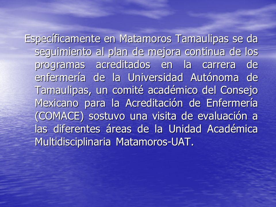 Específicamente en Matamoros Tamaulipas se da seguimiento al plan de mejora continua de los programas acreditados en la carrera de enfermería de la Universidad Autónoma de Tamaulipas, un comité académico del Consejo Mexicano para la Acreditación de Enfermería (COMACE) sostuvo una visita de evaluación a las diferentes áreas de la Unidad Académica Multidisciplinaria Matamoros-UAT.