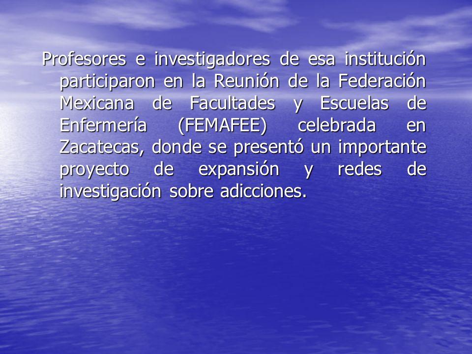 Profesores e investigadores de esa institución participaron en la Reunión de la Federación Mexicana de Facultades y Escuelas de Enfermería (FEMAFEE) celebrada en Zacatecas, donde se presentó un importante proyecto de expansión y redes de investigación sobre adicciones.