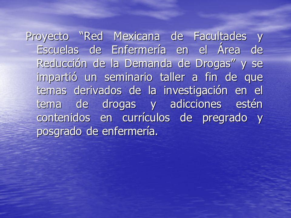 Proyecto Red Mexicana de Facultades y Escuelas de Enfermería en el Área de Reducción de la Demanda de Drogas y se impartió un seminario taller a fin de que temas derivados de la investigación en el tema de drogas y adicciones estén contenidos en currículos de pregrado y posgrado de enfermería.