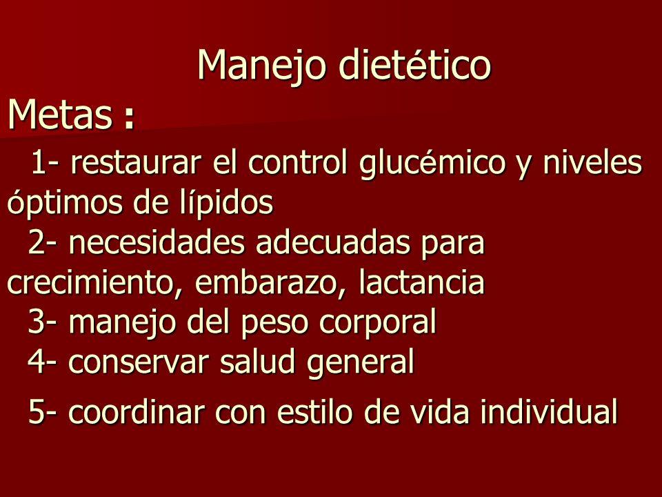 Manejo dietético Metas : 1- restaurar el control glucémico y niveles óptimos de lípidos 2- necesidades adecuadas para crecimiento, embarazo, lactancia 3- manejo del peso corporal 4- conservar salud general 5- coordinar con estilo de vida individual