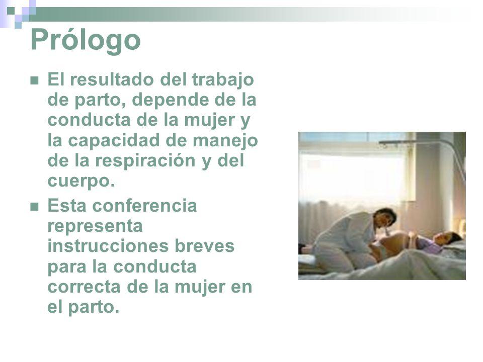 Prólogo El resultado del trabajo de parto, depende de la conducta de la mujer y la capacidad de manejo de la respiración y del cuerpo.