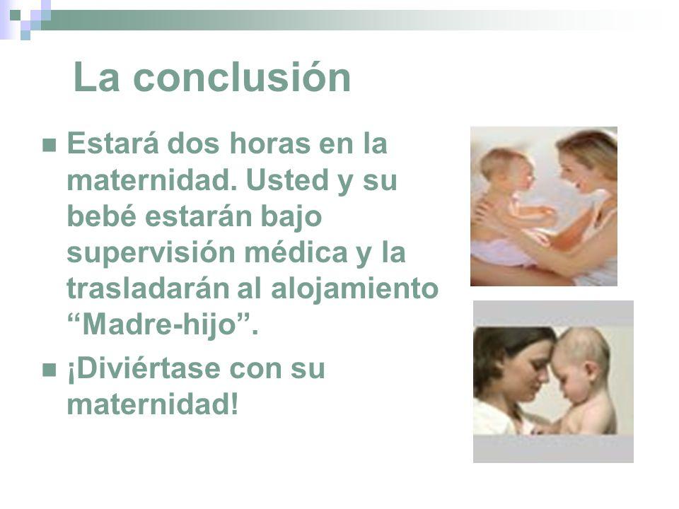 La conclusión Estará dos horas en la maternidad. Usted y su bebé estarán bajo supervisión médica y la trasladarán al alojamiento Madre-hijo .