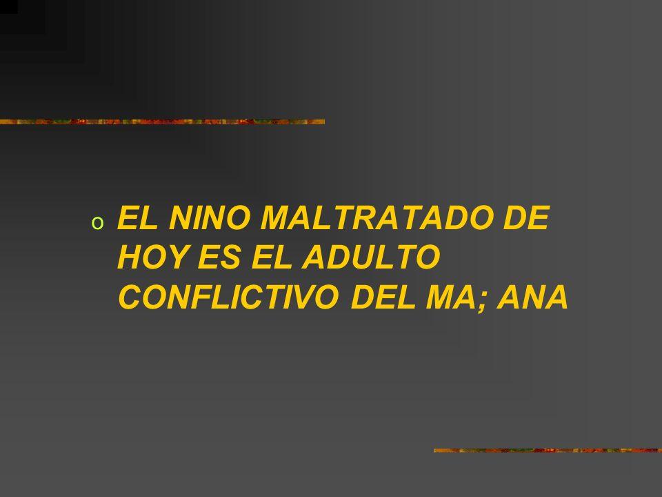 EL NINO MALTRATADO DE HOY ES EL ADULTO CONFLICTIVO DEL MA; ANA
