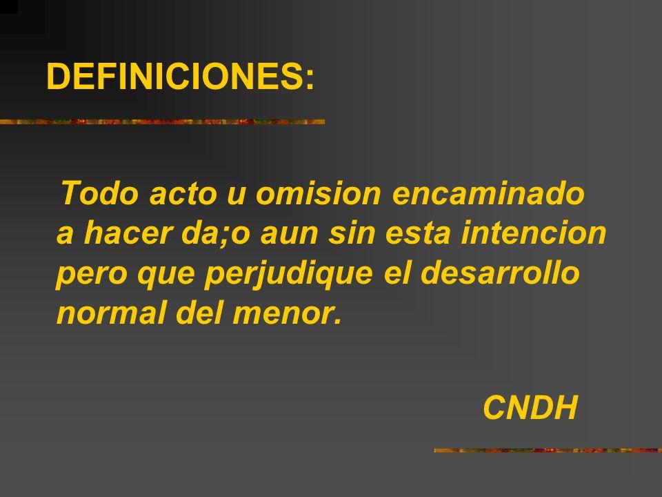 DEFINICIONES:Todo acto u omision encaminado a hacer da;o aun sin esta intencion pero que perjudique el desarrollo normal del menor.