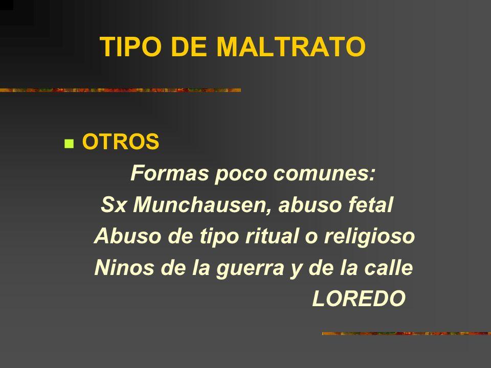TIPO DE MALTRATO OTROS Formas poco comunes: Sx Munchausen, abuso fetal