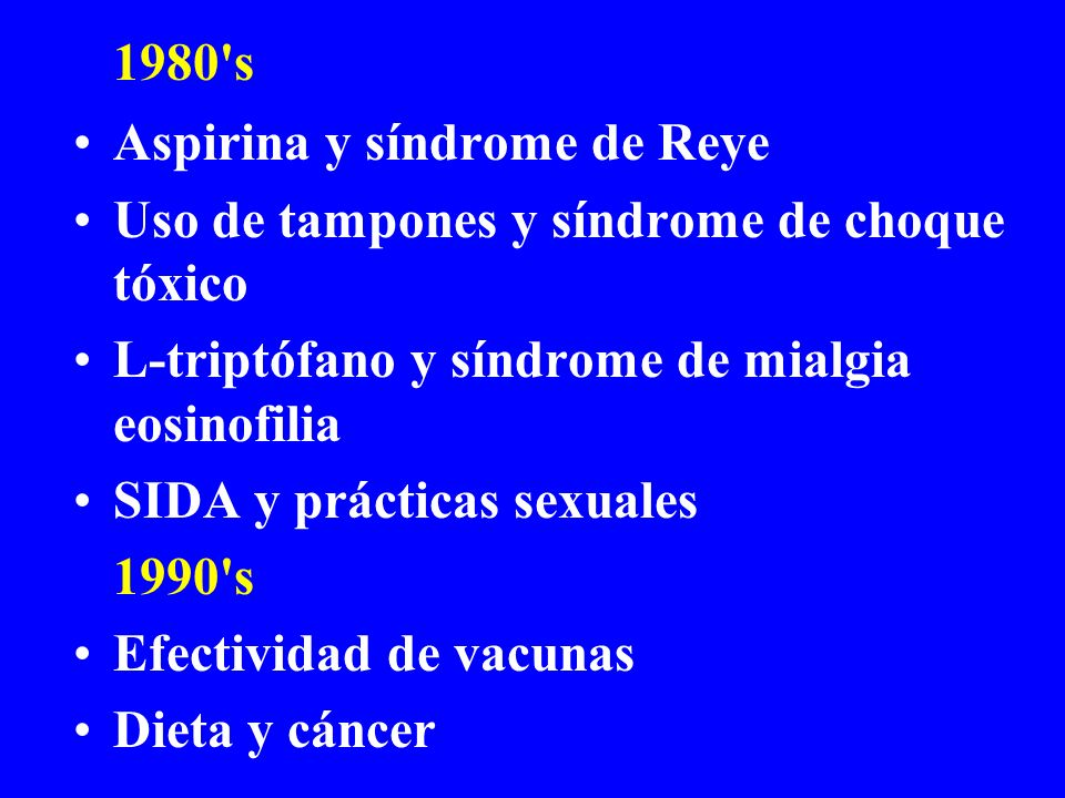 1980 s Aspirina y síndrome de Reye. Uso de tampones y síndrome de choque tóxico. L-triptófano y síndrome de mialgia eosinofilia.