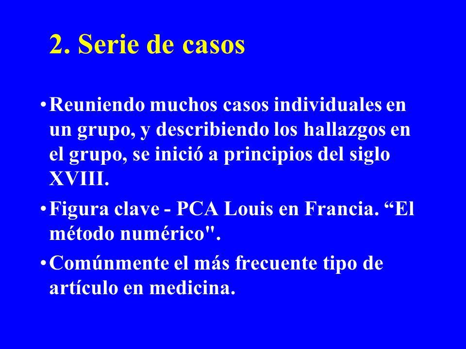 2. Serie de casos Reuniendo muchos casos individuales en un grupo, y describiendo los hallazgos en el grupo, se inició a principios del siglo XVIII.