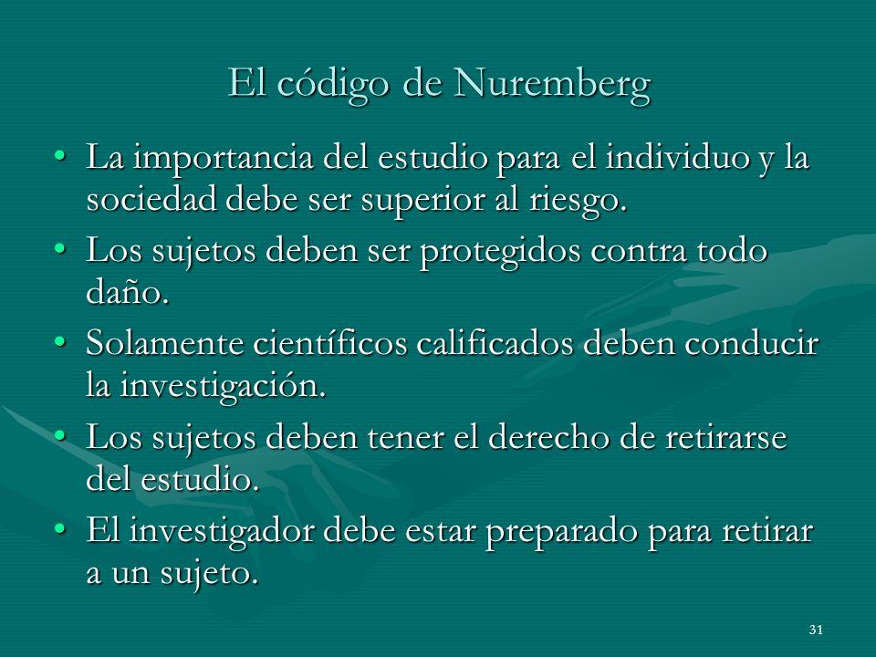 El código de Nuremberg La importancia del estudio para el individuo y la sociedad debe ser superior al riesgo.