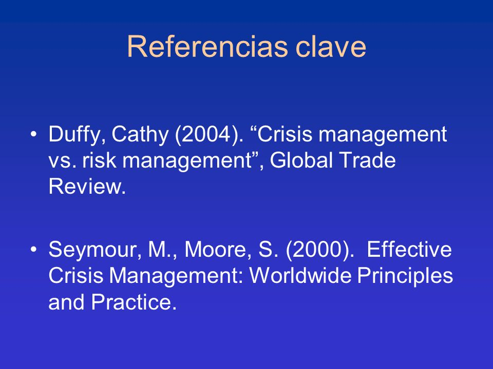 Referencias clave Duffy, Cathy (2004). Crisis management vs. risk management , Global Trade Review.