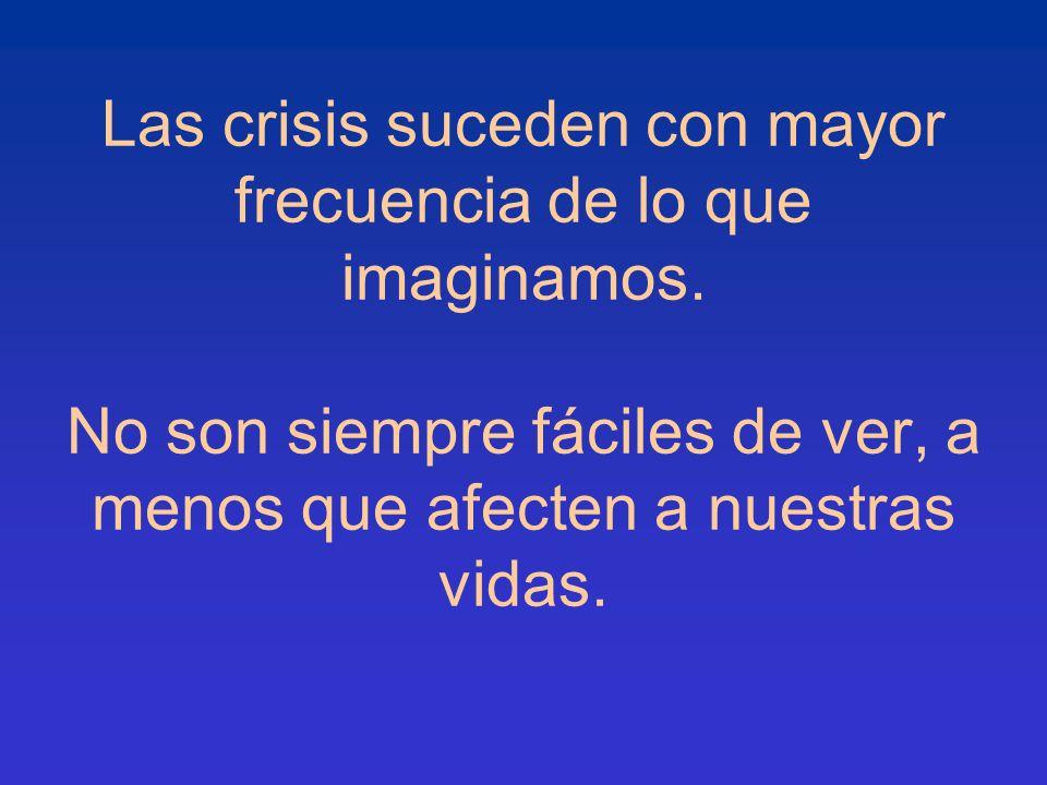 Las crisis suceden con mayor frecuencia de lo que imaginamos