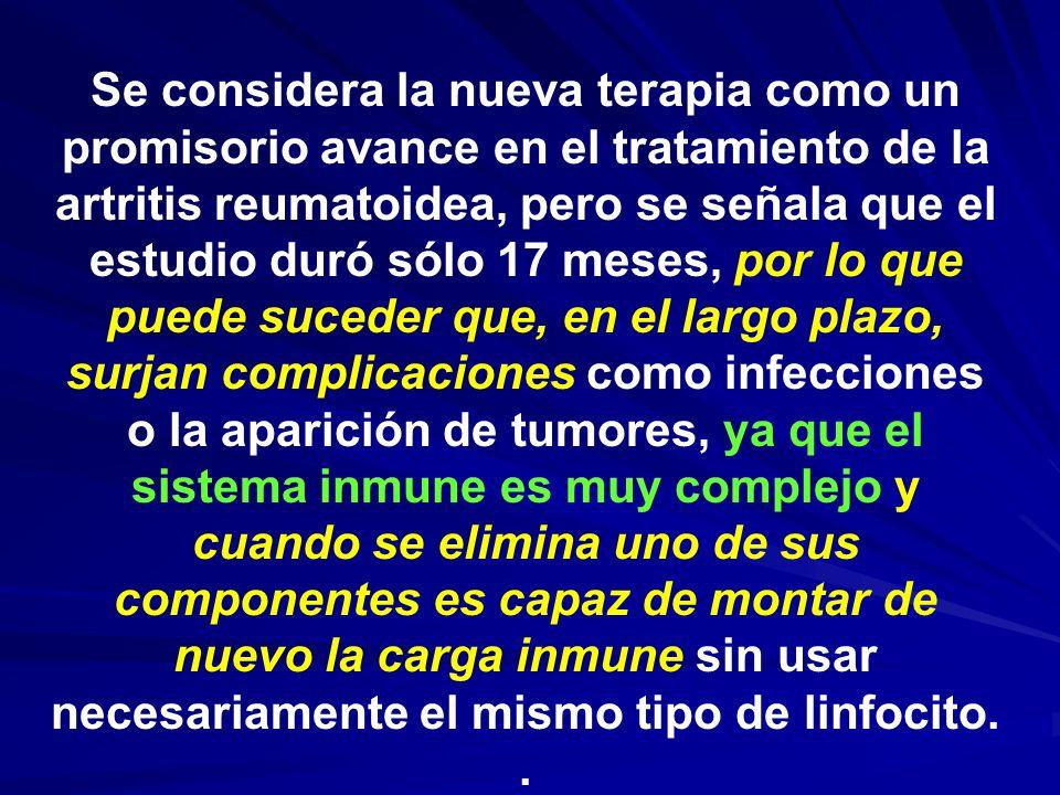 Se considera la nueva terapia como un promisorio avance en el tratamiento de la artritis reumatoidea, pero se señala que el estudio duró sólo 17 meses, por lo que puede suceder que, en el largo plazo, surjan complicaciones como infecciones o la aparición de tumores, ya que el sistema inmune es muy complejo y cuando se elimina uno de sus componentes es capaz de montar de nuevo la carga inmune sin usar necesariamente el mismo tipo de linfocito.