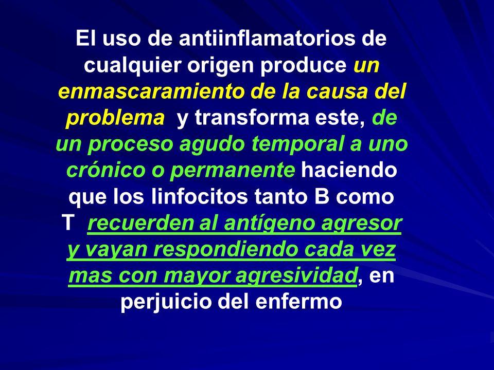 El uso de antiinflamatorios de cualquier origen produce un enmascaramiento de la causa del problema y transforma este, de un proceso agudo temporal a uno crónico o permanente haciendo que los linfocitos tanto B como T recuerden al antígeno agresor y vayan respondiendo cada vez mas con mayor agresividad, en perjuicio del enfermo