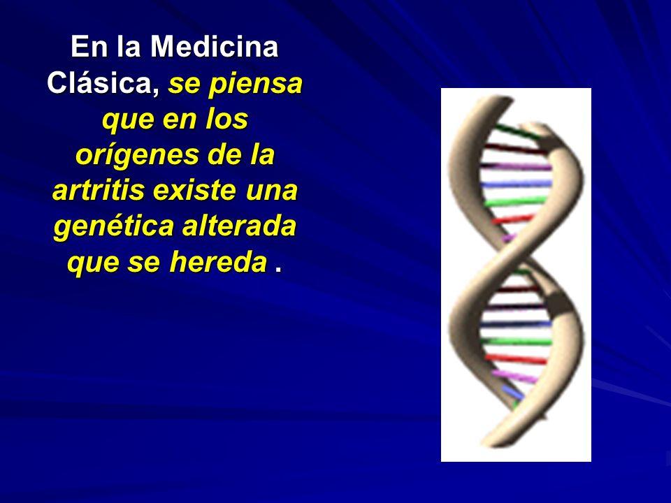 En la Medicina Clásica, se piensa que en los orígenes de la artritis existe una genética alterada que se hereda .