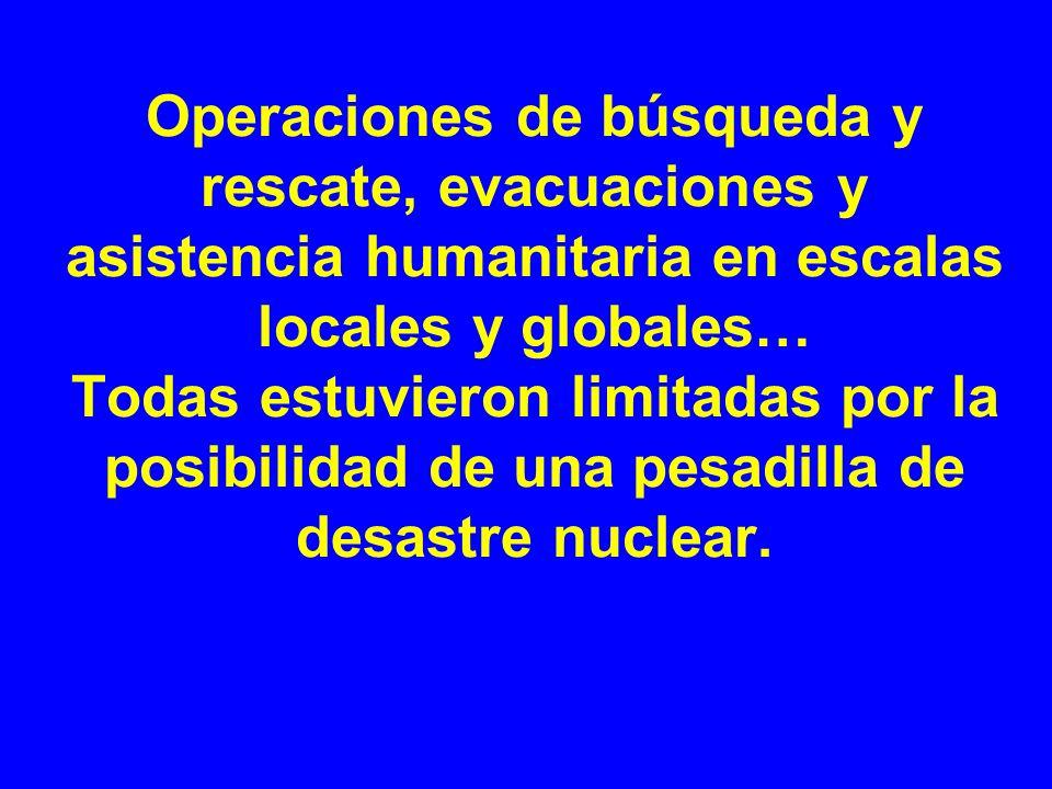 Operaciones de búsqueda y rescate, evacuaciones y asistencia humanitaria en escalas locales y globales… Todas estuvieron limitadas por la posibilidad de una pesadilla de desastre nuclear.